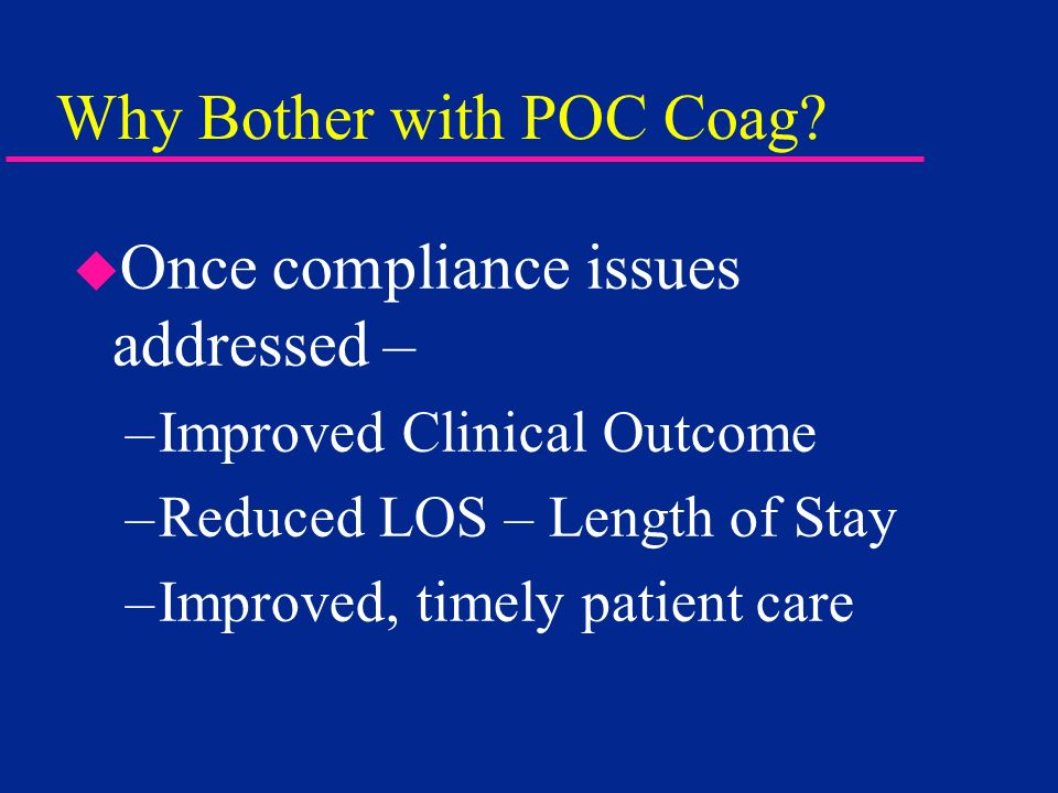 Why Bother with POC Coag? u Once compliance issues addressed – –Improved Clinical Outcome –Reduced LOS – Length of Stay –Improved, timely patient care
