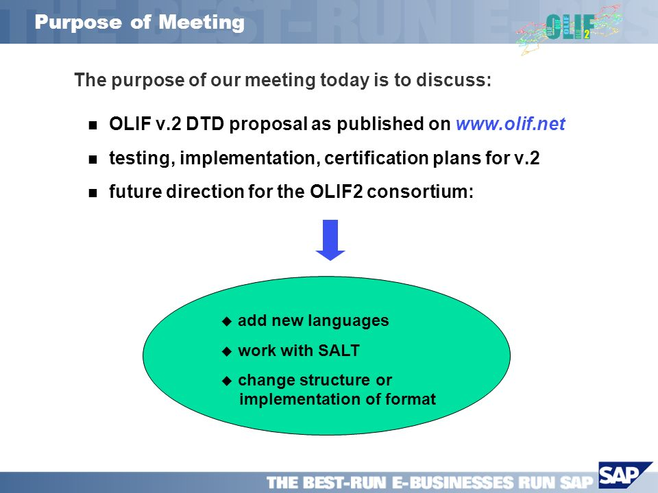 Purpose of Meeting The purpose of our meeting today is to discuss: OLIF v.2 DTD proposal as published on   testing, implementation, certification plans for v.2 future direction for the OLIF2 consortium: add new languages work with SALT change structure or implementation of format