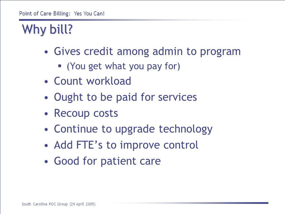 Point of Care Billing: Yes You Can! South Carolina POC Group (29 April 2005) Why bill? Gives credit among admin to program (You get what you pay for)