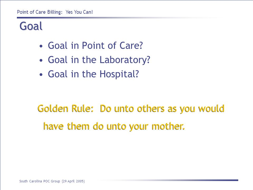 Point of Care Billing: Yes You Can! South Carolina POC Group (29 April 2005) Goal Goal in Point of Care? Goal in the Laboratory? Goal in the Hospital?
