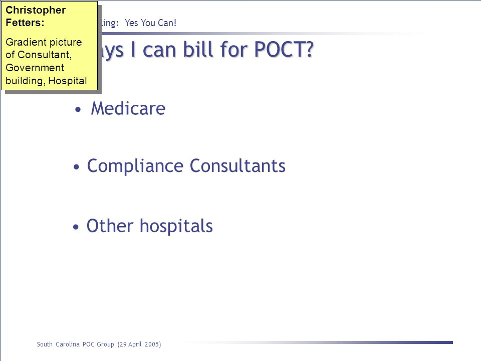 Point of Care Billing: Yes You Can! South Carolina POC Group (29 April 2005) Who says I can bill for POCT? Medicare Compliance Consultants Other hospi