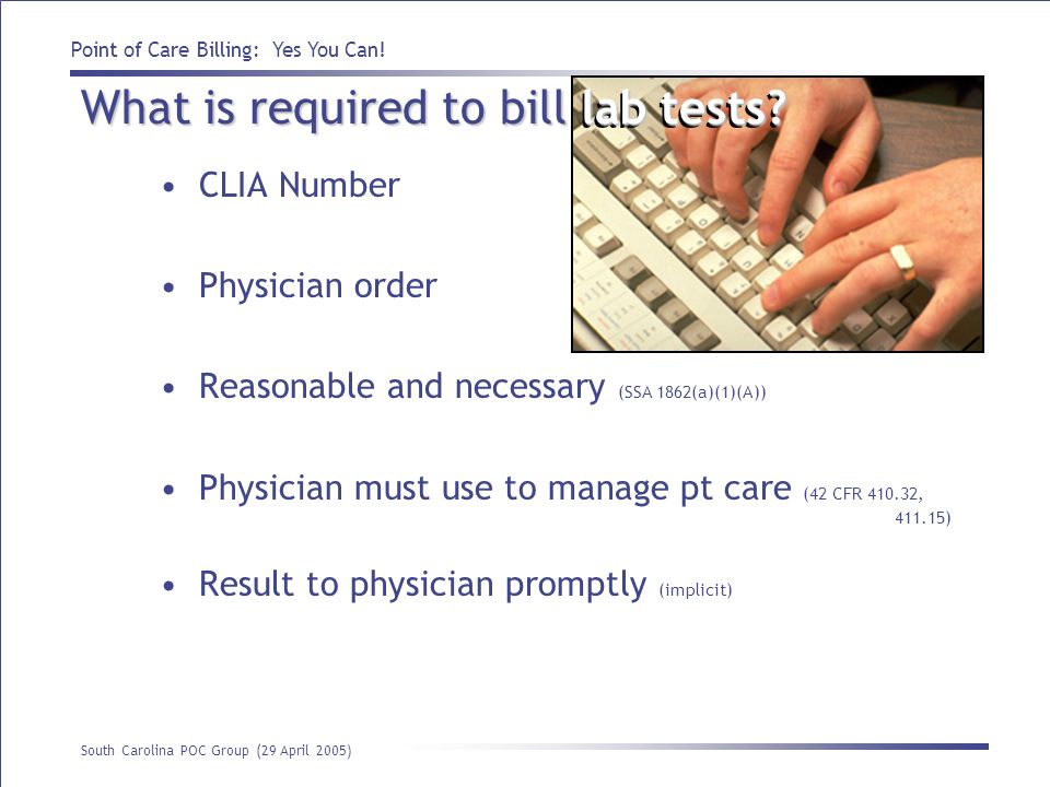 Point of Care Billing: Yes You Can! South Carolina POC Group (29 April 2005) lab tests? What is required to bill lab tests? CLIA Number Physician orde
