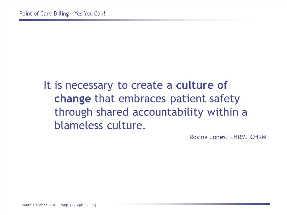 Point of Care Billing: Yes You Can! South Carolina POC Group (29 April 2005) It is necessary to create a culture of change that embraces patient safet