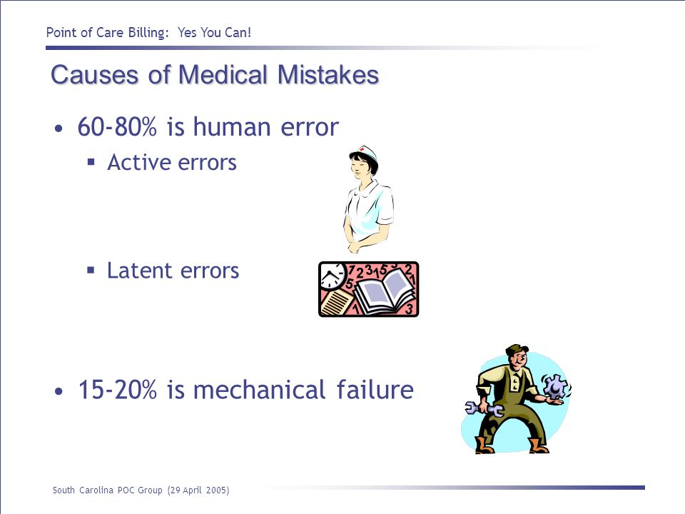 Point of Care Billing: Yes You Can! South Carolina POC Group (29 April 2005) Causes of Medical Mistakes 60-80% is human error Active errors Latent err
