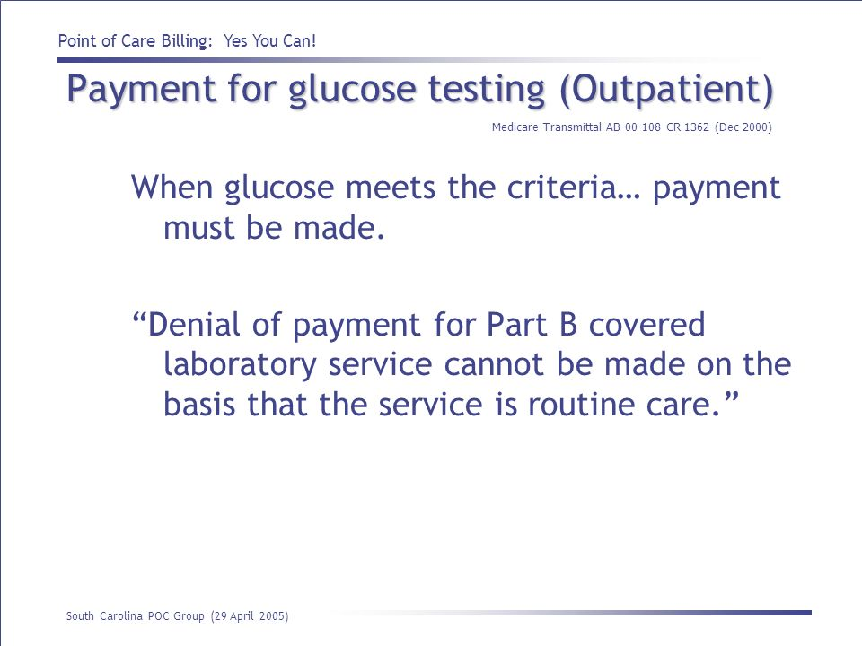 Point of Care Billing: Yes You Can! South Carolina POC Group (29 April 2005) Payment for glucose testing (Outpatient) When glucose meets the criteria…