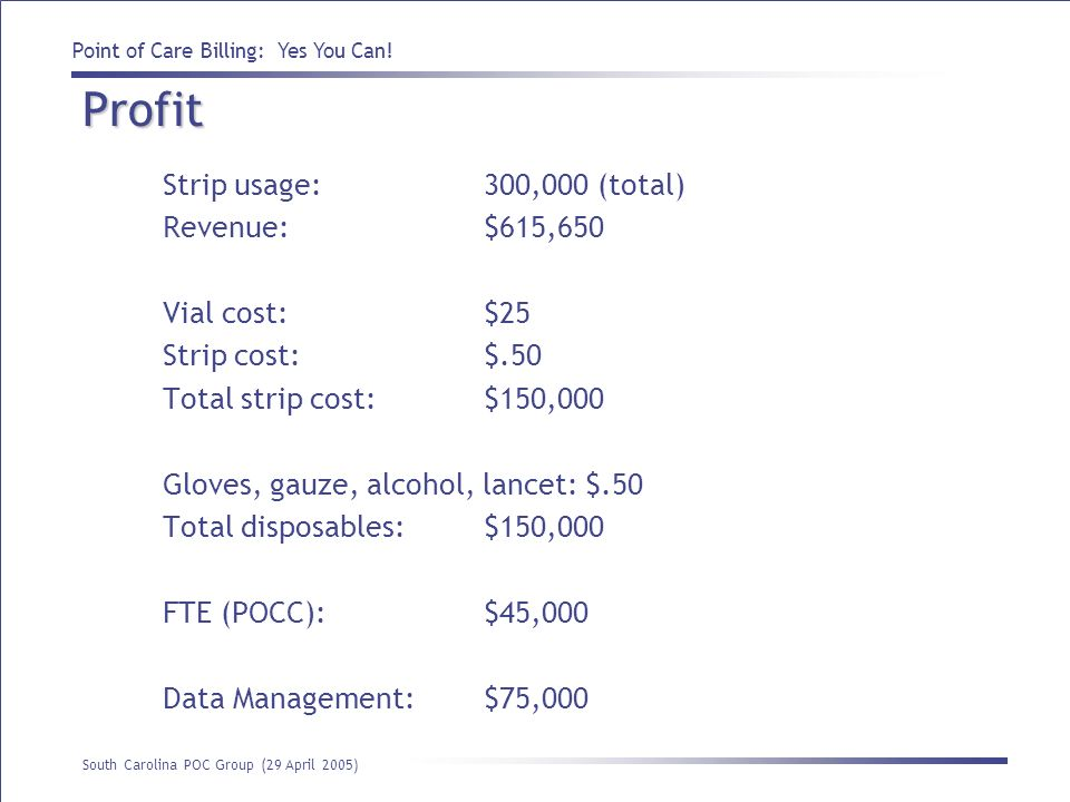 Point of Care Billing: Yes You Can! South Carolina POC Group (29 April 2005) Profit Strip usage:300,000 (total) Revenue: $615,650 Vial cost:$25 Strip