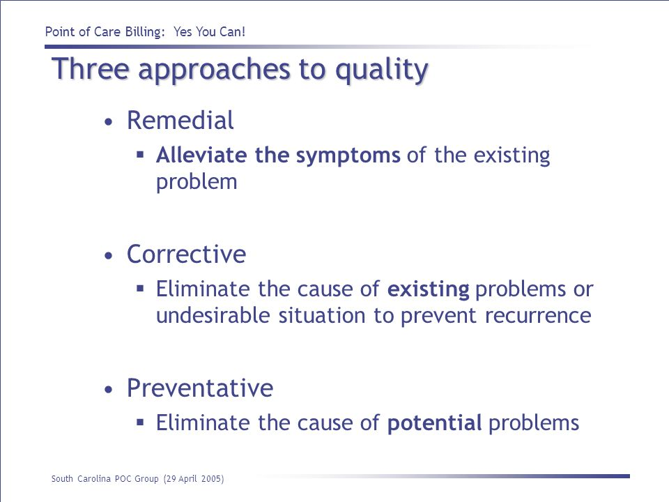 Point of Care Billing: Yes You Can! South Carolina POC Group (29 April 2005) Three approaches to quality Remedial Alleviate the symptoms of the existi