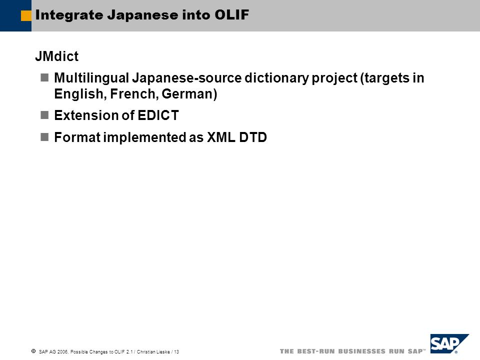 SAP AG 2006, Possible Changes to OLIF 2.1 / Christian Lieske / 13 Integrate Japanese into OLIF JMdict Multilingual Japanese-source dictionary project (targets in English, French, German) Extension of EDICT Format implemented as XML DTD