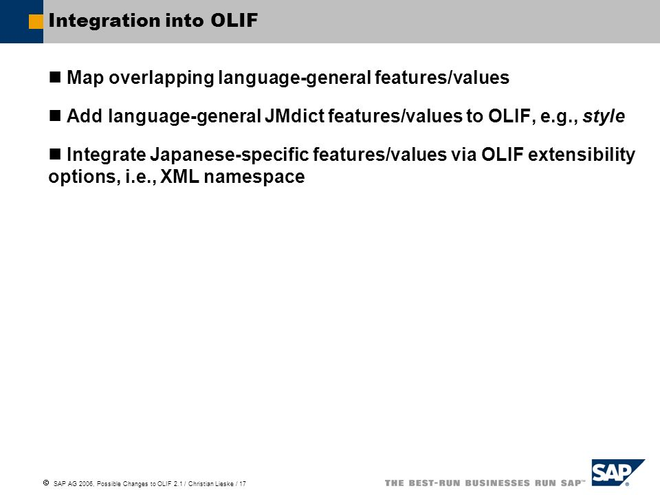 SAP AG 2006, Possible Changes to OLIF 2.1 / Christian Lieske / 17 Integration into OLIF Map overlapping language-general features/values Add language-general JMdict features/values to OLIF, e.g., style Integrate Japanese-specific features/values via OLIF extensibility options, i.e., XML namespace