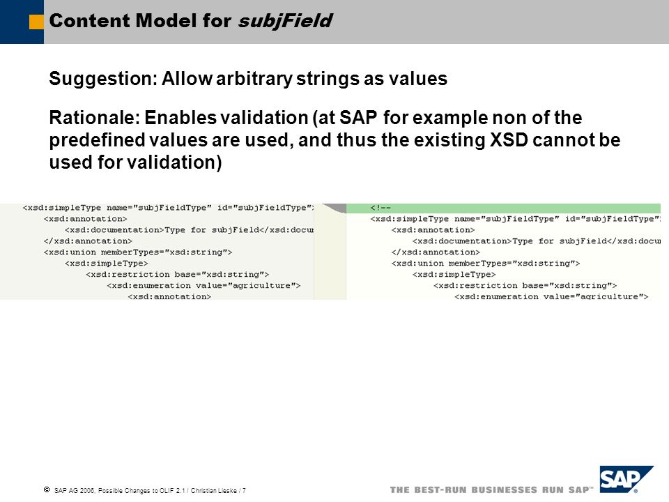 SAP AG 2006, Possible Changes to OLIF 2.1 / Christian Lieske / 7 Content Model for subjField Suggestion: Allow arbitrary strings as values Rationale: Enables validation (at SAP for example non of the predefined values are used, and thus the existing XSD cannot be used for validation)