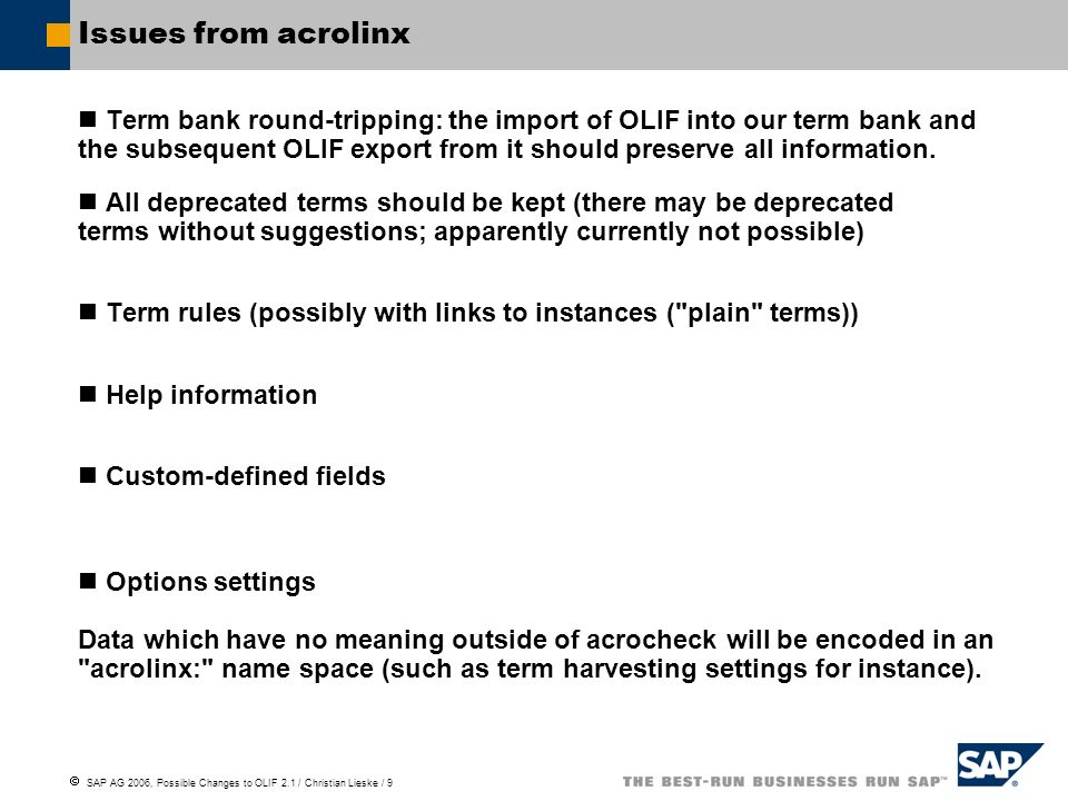 SAP AG 2006, Possible Changes to OLIF 2.1 / Christian Lieske / 9 Issues from acrolinx Term bank round-tripping: the import of OLIF into our term bank and the subsequent OLIF export from it should preserve all information.