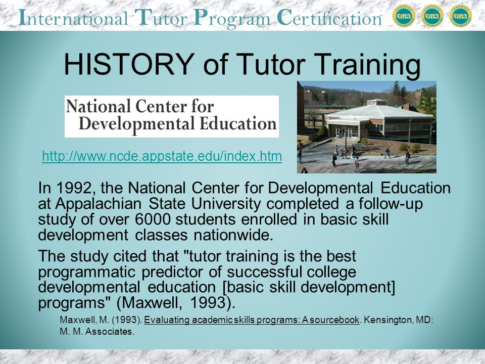 I nternational T utor P rogram C ertification HISTORY of Tutor Training In 1992, the National Center for Developmental Education at Appalachian State University completed a follow-up study of over 6000 students enrolled in basic skill development classes nationwide.