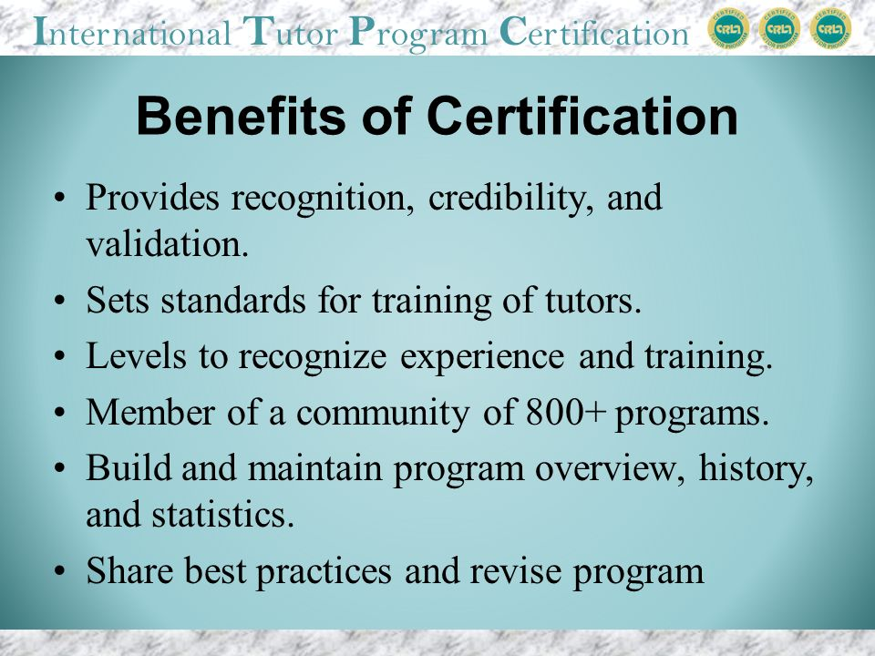 I nternational T utor P rogram C ertification Benefits of Certification Provides recognition, credibility, and validation.
