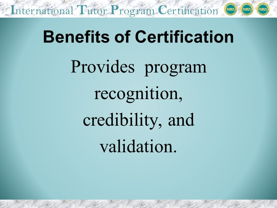 I nternational T utor P rogram C ertification Benefits of Certification Provides program recognition, credibility, and validation.