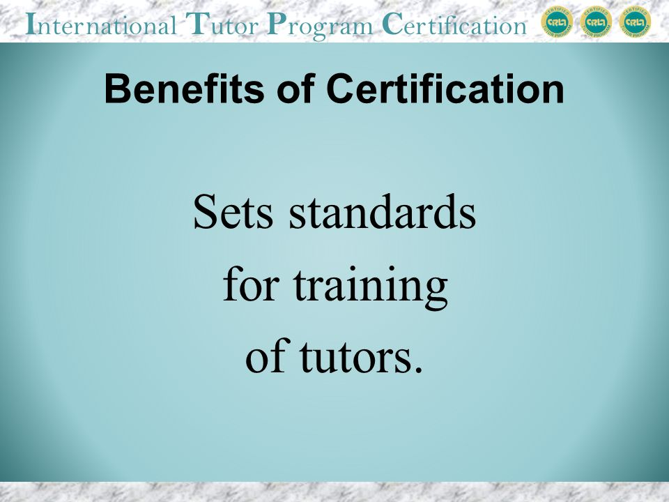 I nternational T utor P rogram C ertification Benefits of Certification Sets standards for training of tutors.