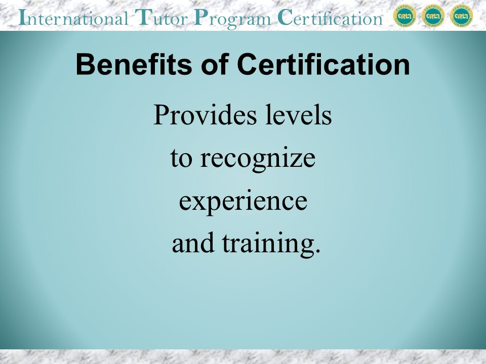 I nternational T utor P rogram C ertification Benefits of Certification Provides levels to recognize experience and training.