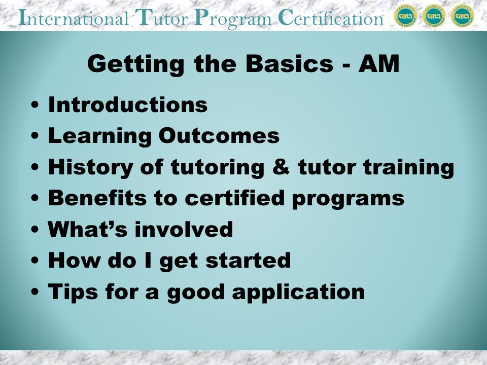 I nternational T utor P rogram C ertification Getting the Basics - AM Introductions Learning Outcomes History of tutoring & tutor training Benefits to certified programs Whats involved How do I get started Tips for a good application