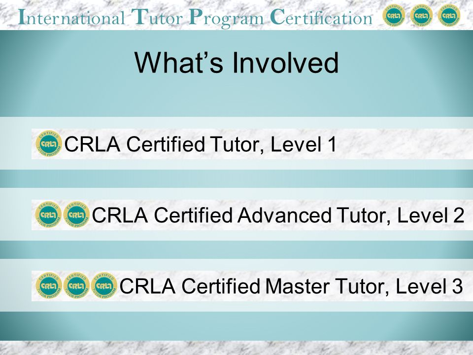 I nternational T utor P rogram C ertification Whats Involved CRLA Certified Advanced Tutor, Level 2 CRLA Certified Master Tutor, Level 3 CRLA Certified Tutor, Level 1