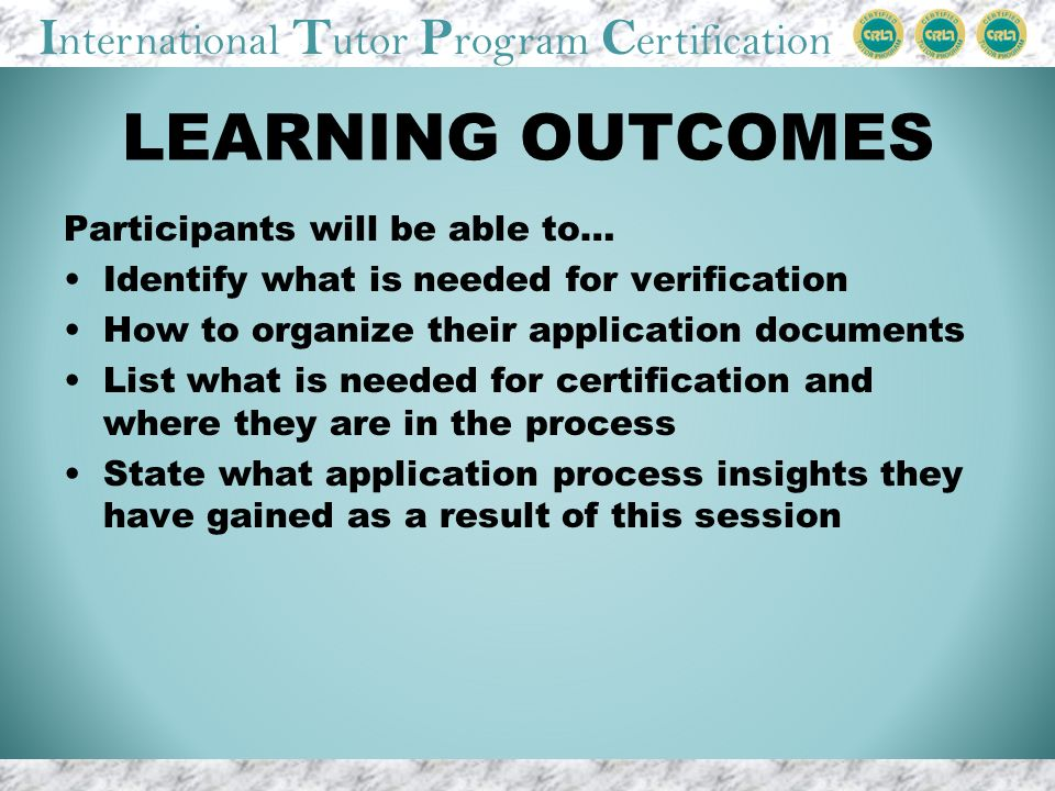 I nternational T utor P rogram C ertification LEARNING OUTCOMES Participants will be able to… Identify what is needed for verification How to organize their application documents List what is needed for certification and where they are in the process State what application process insights they have gained as a result of this session
