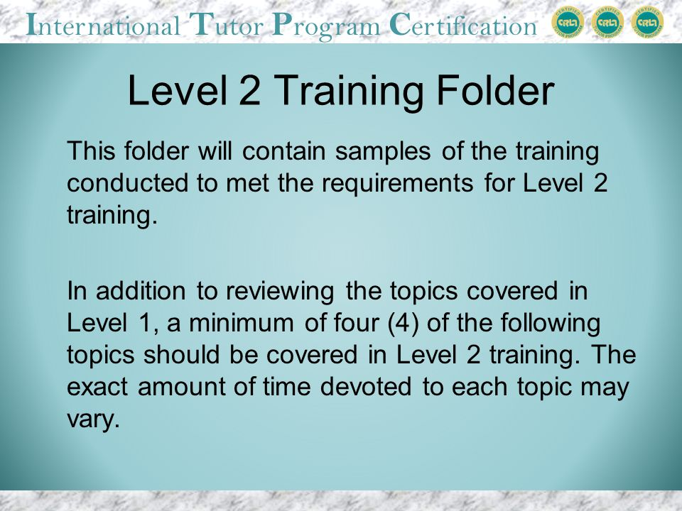 I nternational T utor P rogram C ertification Level 2 Training Folder This folder will contain samples of the training conducted to met the requirements for Level 2 training.