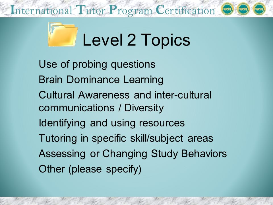 I nternational T utor P rogram C ertification Level 2 Topics Use of probing questions Brain Dominance Learning Cultural Awareness and inter-cultural communications / Diversity Identifying and using resources Tutoring in specific skill/subject areas Assessing or Changing Study Behaviors Other (please specify)