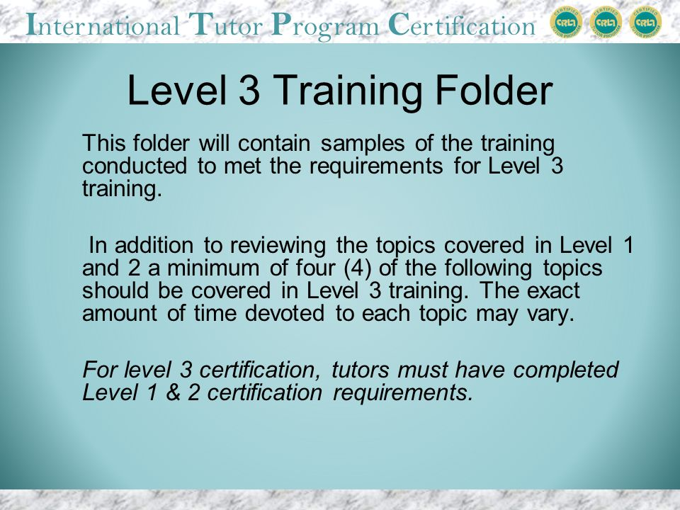 I nternational T utor P rogram C ertification Level 3 Training Folder This folder will contain samples of the training conducted to met the requirements for Level 3 training.