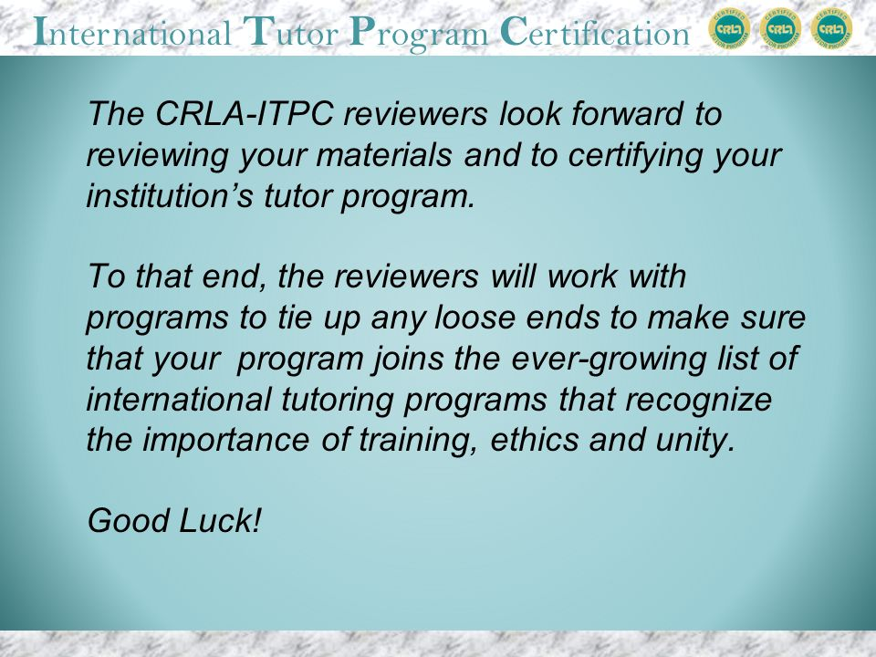I nternational T utor P rogram C ertification The CRLA-ITPC reviewers look forward to reviewing your materials and to certifying your institutions tutor program.