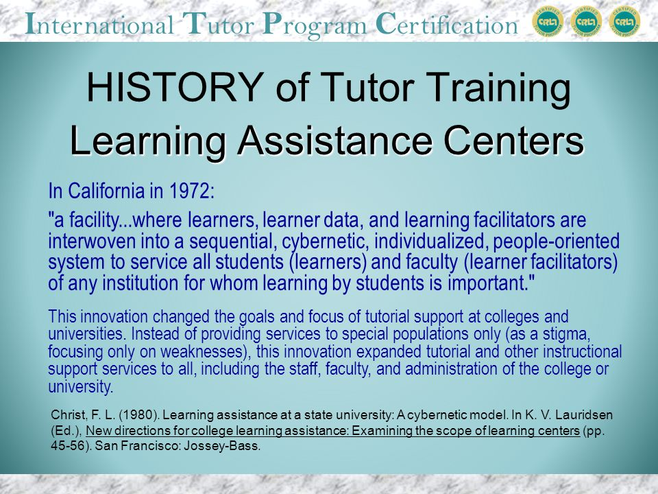 I nternational T utor P rogram C ertification HISTORY of Tutor Training In California in 1972: a facility...where learners, learner data, and learning facilitators are interwoven into a sequential, cybernetic, individualized, people-oriented system to service all students (learners) and faculty (learner facilitators) of any institution for whom learning by students is important. This innovation changed the goals and focus of tutorial support at colleges and universities.