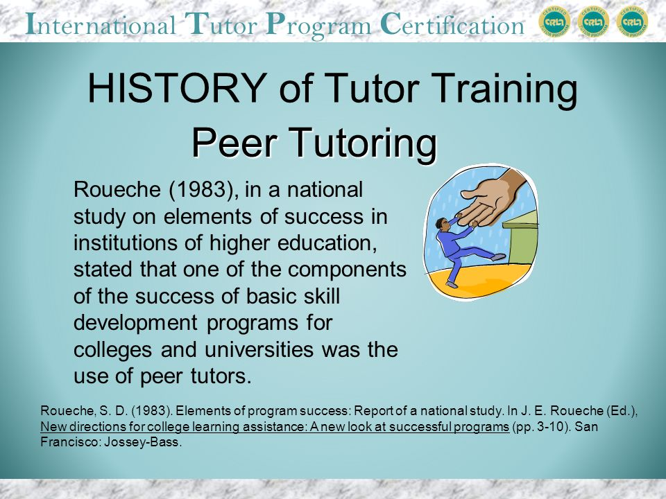 I nternational T utor P rogram C ertification HISTORY of Tutor Training Roueche (1983), in a national study on elements of success in institutions of higher education, stated that one of the components of the success of basic skill development programs for colleges and universities was the use of peer tutors.