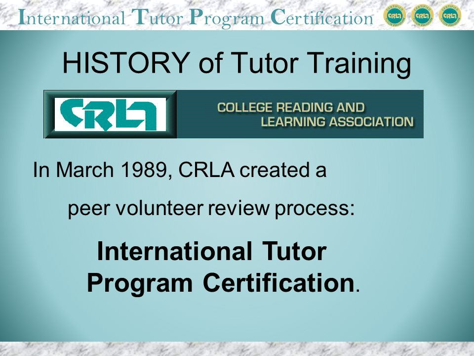 I nternational T utor P rogram C ertification HISTORY of Tutor Training In March 1989, CRLA created a peer volunteer review process: International Tutor Program Certification.