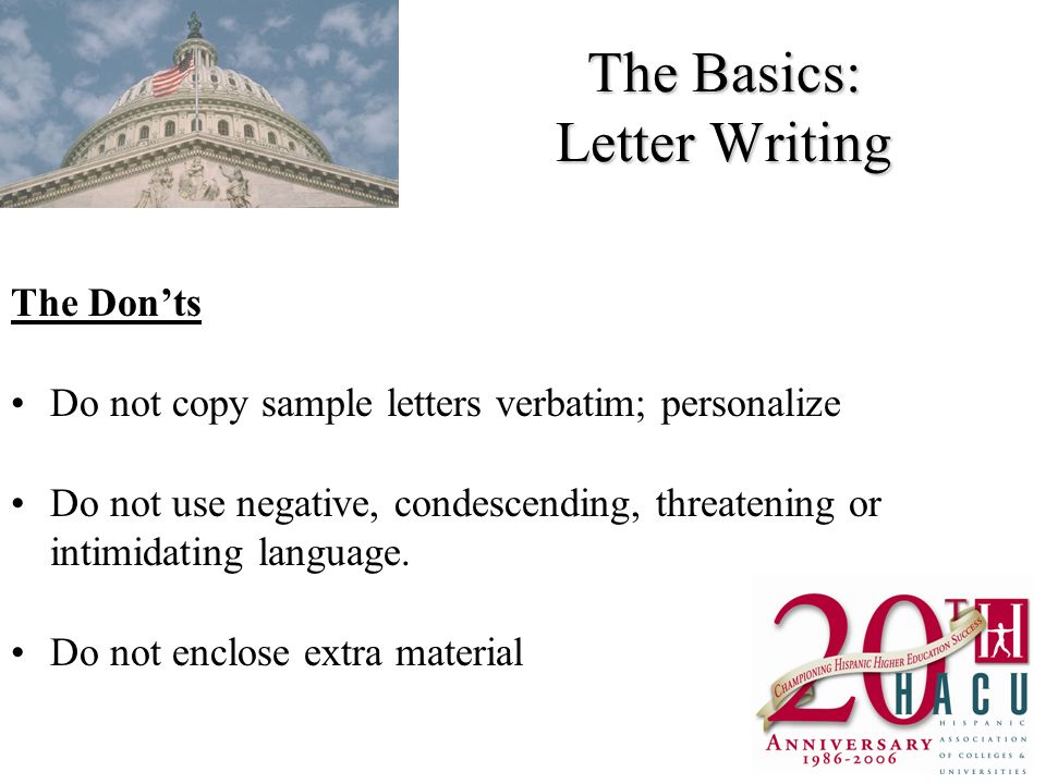 The Basics: Letter Writing The Donts Do not copy sample letters verbatim; personalize Do not use negative, condescending, threatening or intimidating language.