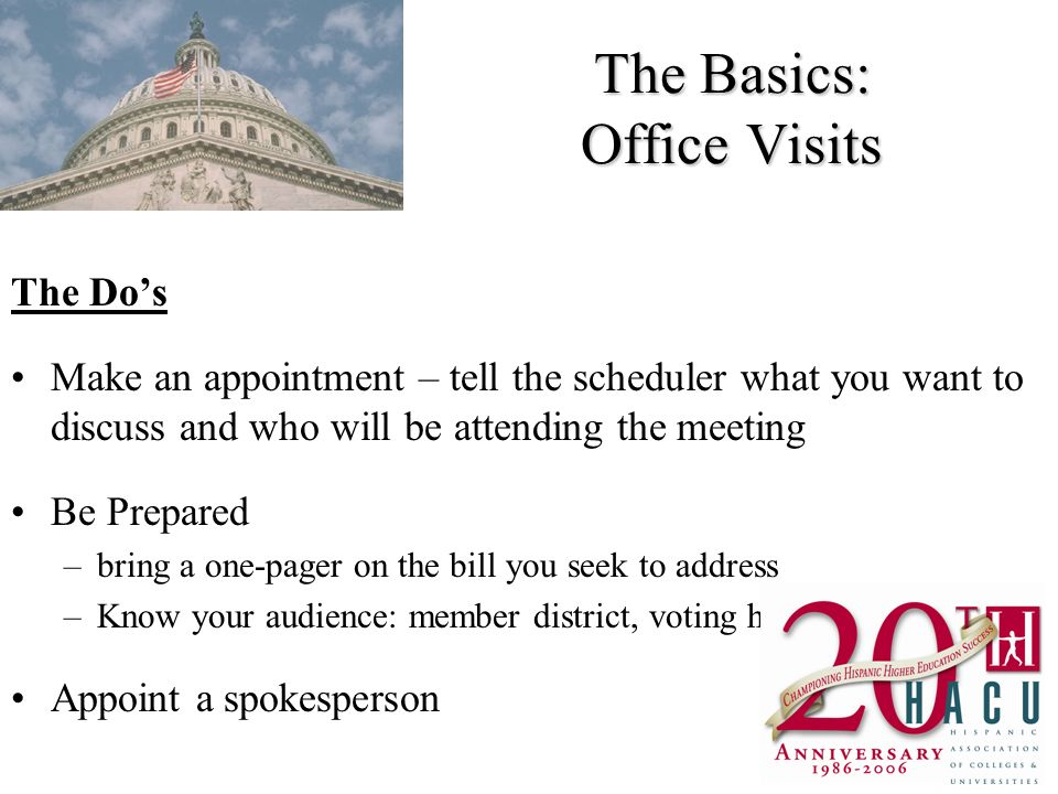 The Basics: Office Visits The Dos Make an appointment – tell the scheduler what you want to discuss and who will be attending the meeting Be Prepared –bring a one-pager on the bill you seek to address –Know your audience: member district, voting history Appoint a spokesperson