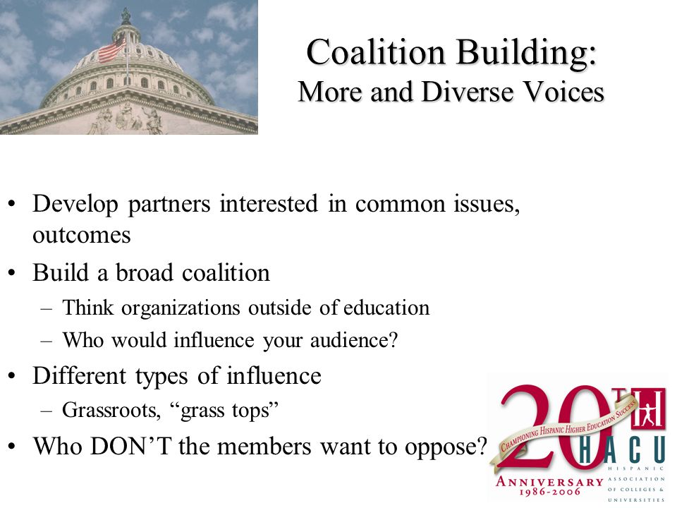 Coalition Building: More and Diverse Voices Develop partners interested in common issues, outcomes Build a broad coalition –Think organizations outside of education –Who would influence your audience.
