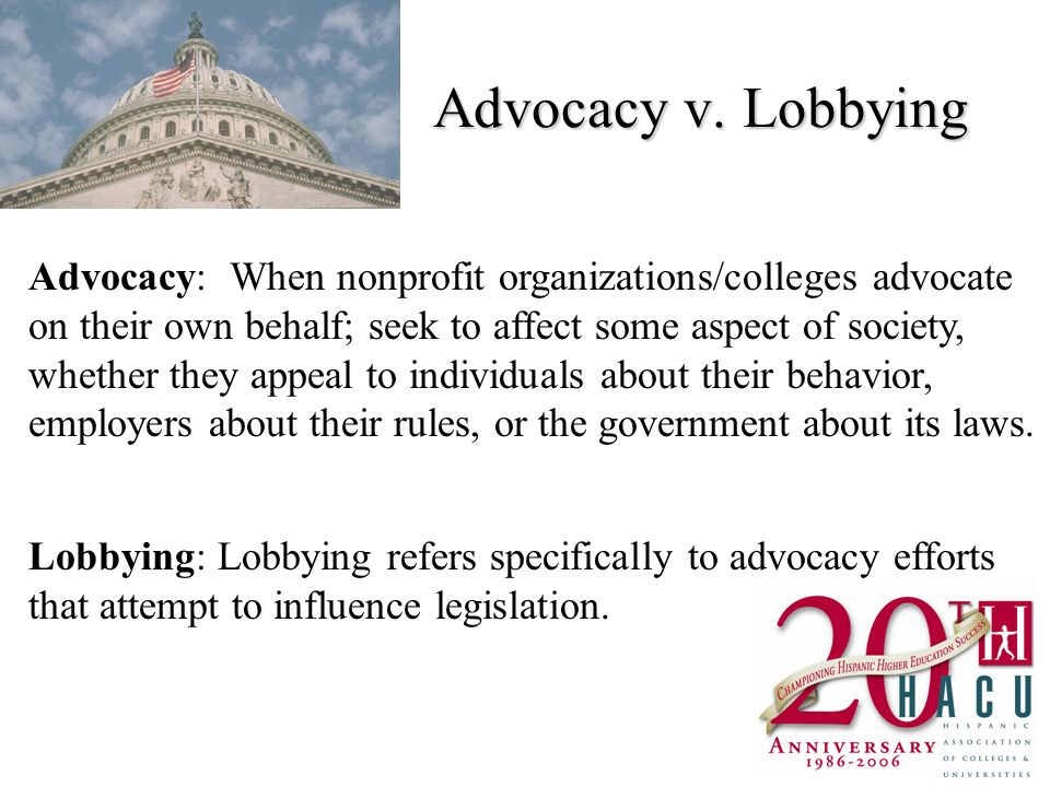 Advocacy v. Lobbying Advocacy: When nonprofit organizations/colleges advocate on their own behalf; seek to affect some aspect of society, whether they