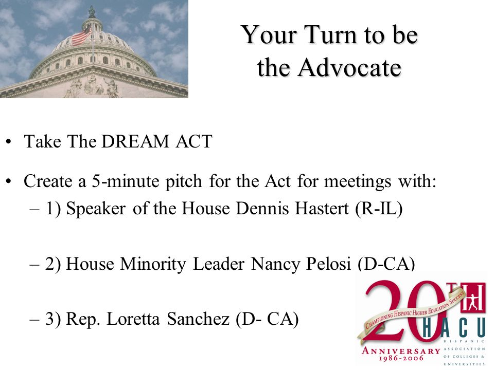 Your Turn to be the Advocate Take The DREAM ACT Create a 5-minute pitch for the Act for meetings with: –1) Speaker of the House Dennis Hastert (R-IL) –2) House Minority Leader Nancy Pelosi (D-CA) –3) Rep.