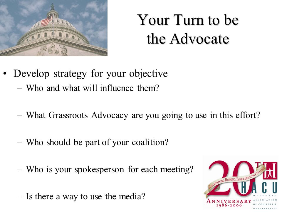 Your Turn to be the Advocate Develop strategy for your objective –Who and what will influence them.