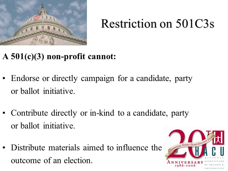 Restriction on 501C3s A 501(c)(3) non-profit cannot: Endorse or directly campaign for a candidate, party or ballot initiative.