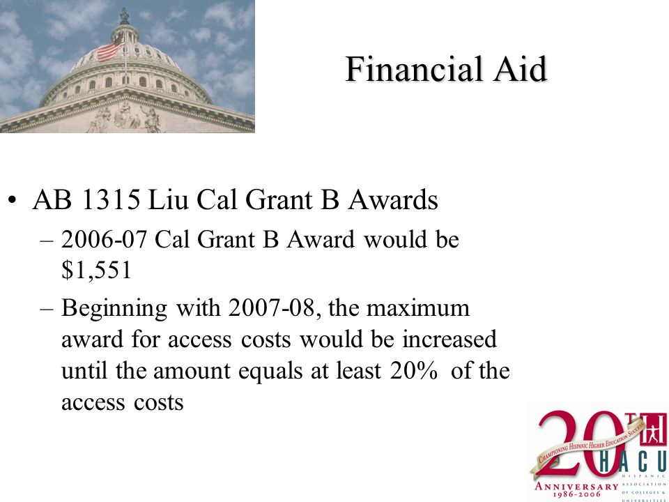 Financial Aid AB 1315 Liu Cal Grant B Awards – Cal Grant B Award would be $1,551 –Beginning with , the maximum award for access costs would be increased until the amount equals at least 20% of the access costs