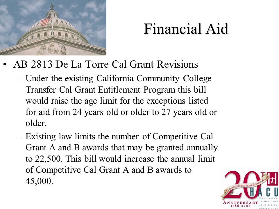 Financial Aid AB 2813 De La Torre Cal Grant Revisions –Under the existing California Community College Transfer Cal Grant Entitlement Program this bill would raise the age limit for the exceptions listed for aid from 24 years old or older to 27 years old or older.