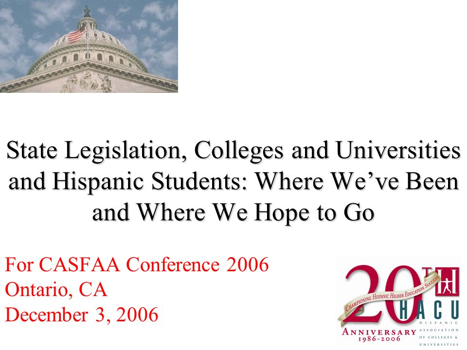 State Legislation, Colleges and Universities and Hispanic Students: Where Weve Been and Where We Hope to Go For CASFAA Conference 2006 Ontario, CA December 3, 2006