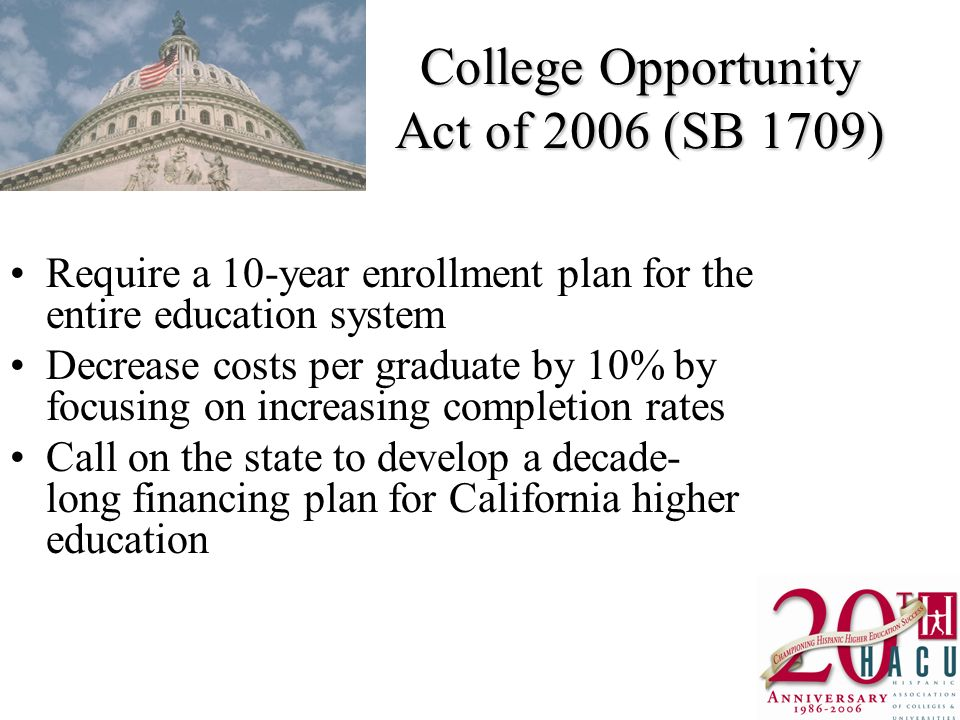 College Opportunity Act of 2006 (SB 1709) Require a 10-year enrollment plan for the entire education system Decrease costs per graduate by 10% by focusing on increasing completion rates Call on the state to develop a decade- long financing plan for California higher education