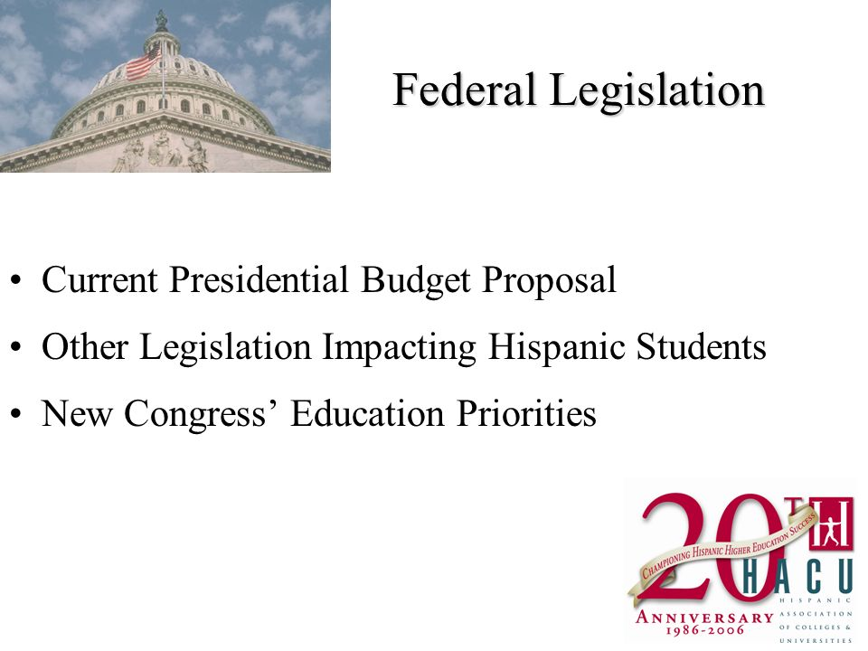 Federal Legislation Current Presidential Budget Proposal Other Legislation Impacting Hispanic Students New Congress Education Priorities