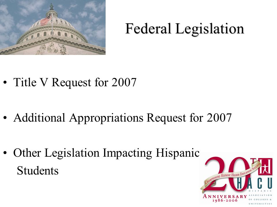 Federal Legislation Title V Request for 2007 Additional Appropriations Request for 2007 Other Legislation Impacting Hispanic Students