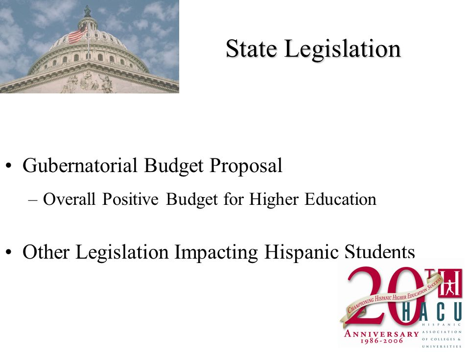 State Legislation Gubernatorial Budget Proposal –Overall Positive Budget for Higher Education Other Legislation Impacting Hispanic Students