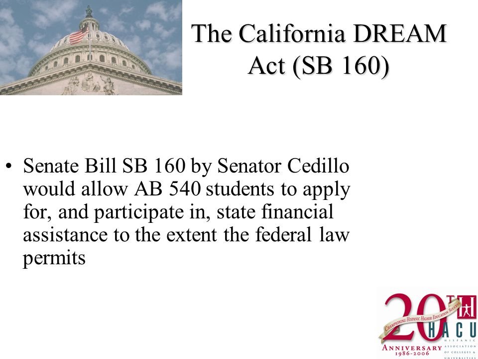 The California DREAM Act (SB 160) Senate Bill SB 160 by Senator Cedillo would allow AB 540 students to apply for, and participate in, state financial assistance to the extent the federal law permits