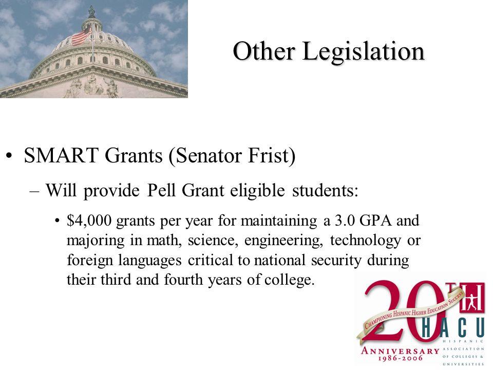 Other Legislation SMART Grants (Senator Frist) –Will provide Pell Grant eligible students: $4,000 grants per year for maintaining a 3.0 GPA and majori