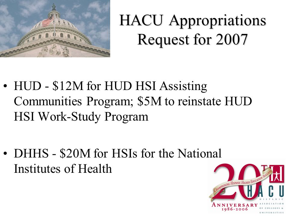 HACU Appropriations Request for 2007 HUD - $12M for HUD HSI Assisting Communities Program; $5M to reinstate HUD HSI Work-Study Program DHHS - $20M for