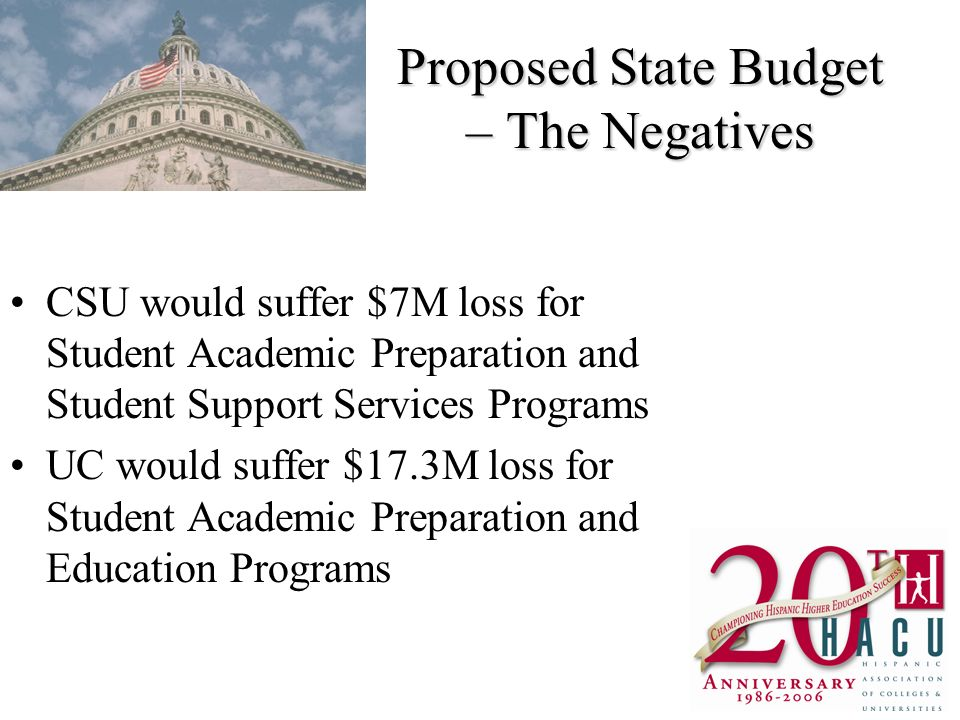 Proposed State Budget – The Negatives CSU would suffer $7M loss for Student Academic Preparation and Student Support Services Programs UC would suffer $17.3M loss for Student Academic Preparation and Education Programs