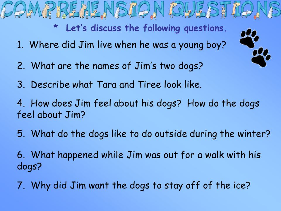 * Lets discuss the following questions. 1. Where did Jim live when he was a young boy? 2. What are the names of Jims two dogs? 3. Describe what Tara a