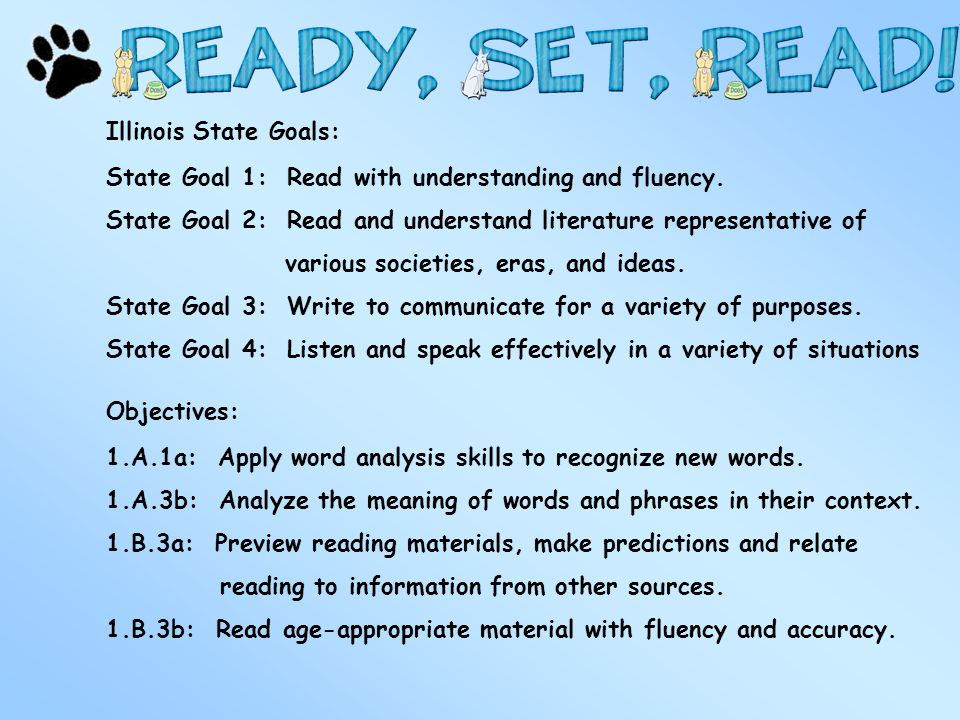 Illinois State Goals: State Goal 1: Read with understanding and fluency. State Goal 2: Read and understand literature representative of various societ